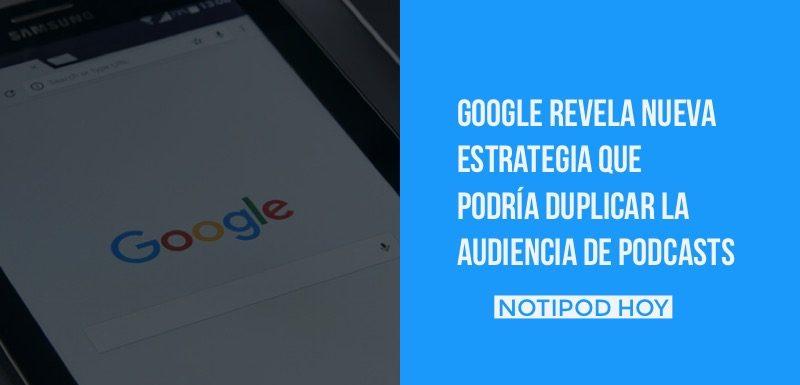Nueva estrategia de Google para los podcasts