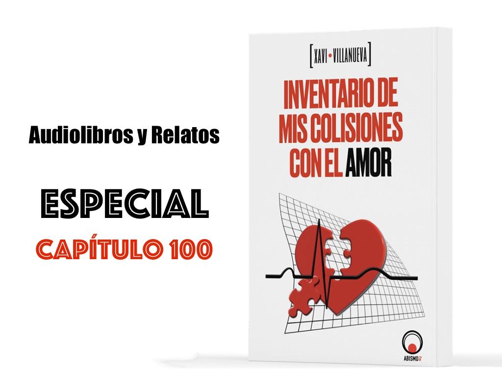 Especial capítulo 100. Inventario de mis colisiones con el amor. XAVI VILLANUEVA - ABISMOfm